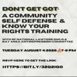 "Words on white background which reads ""Don't get got. A comunity Self-Defense & know your rights training with SF National Lawyers Guild & Bay Area Antirepression Committee Tuesday August 4, 2020 7-9pm. RSVP here to get the link: HTTPS://BIT.LY/32Q21Qo"